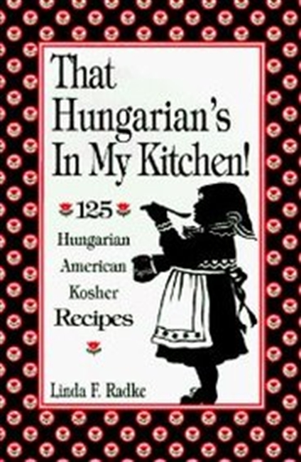That Hungarians In My Kitchen: 125 Hungarian/American Recipes