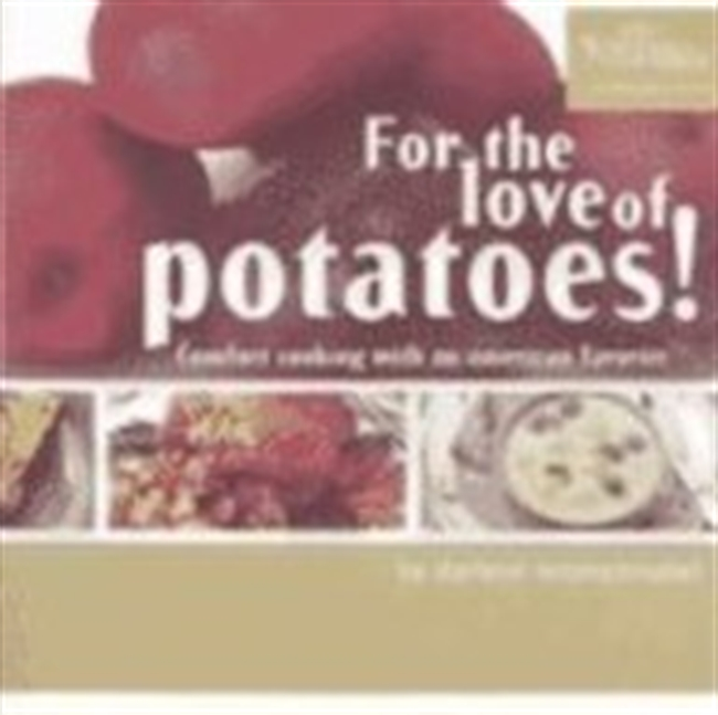 For The Love Of Potatoes!: Comfort Cooking With An American Favorite