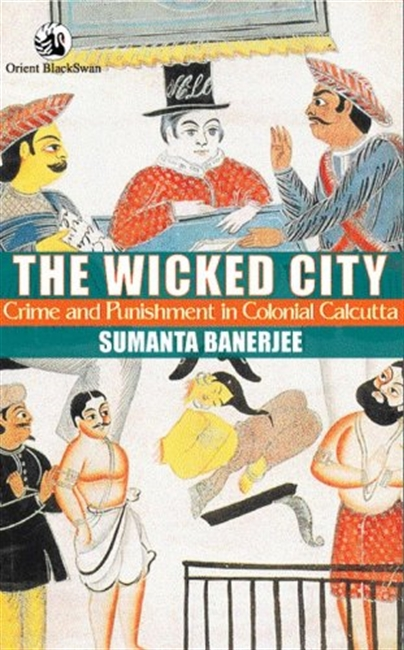 The Wicked City : Crime And Punishment In Colonial Calcutta