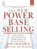 The New Power Base Selling : Master The Politics, Create Unexpected Value And Higher Margins, And Outsmart The Competition