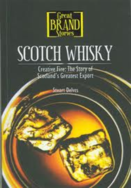 Great Brand Stories : Scotch Whisky : Creative Fire ; The Story of Scotlands Greatest Export
