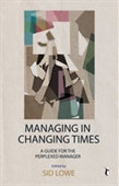 MANAGING IN CHANGING TIMES: A Guide for the Perplexed Manager