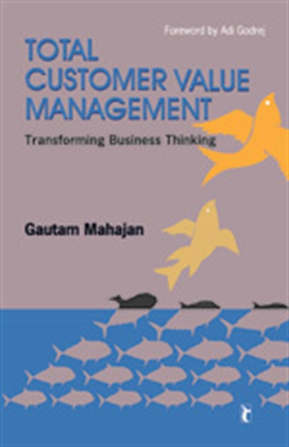 TOTAL CUSTOMER VALUE MANAGEMENT: Transforming Business Thinking