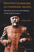 Resisting Colonialism And Communal Politics : Maulana Azad And The Making Of The Indian Nation