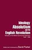 Ideology Absolutism And The English Revolution : Debates of The British Communist Historians 1940-1956