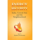 Energy Security : India, Central Asia And The Neighbourhood