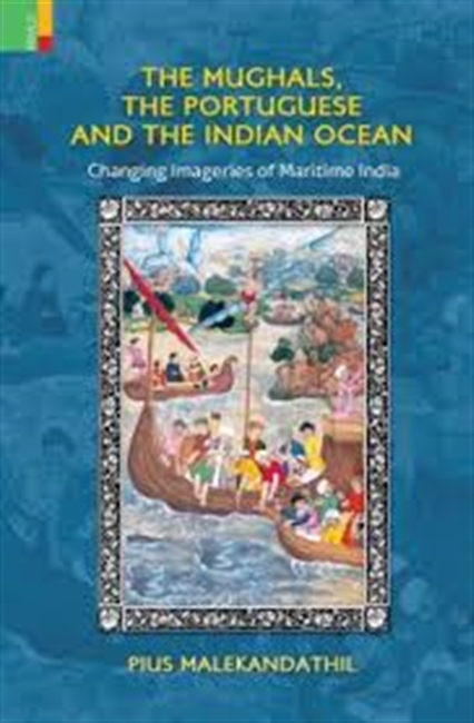 The Mughals, The Portuguese And The Indian Ocean : Changing Imageries of Maritime India