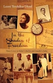 In The Shadow of Freedom : Three Lives in Hitlers Berlin And Gandhis India