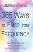 365 Ways To Raise Your Frequency : Simple Tools To Increase Your Spiritual Energy For Balance, Purpose And Joy