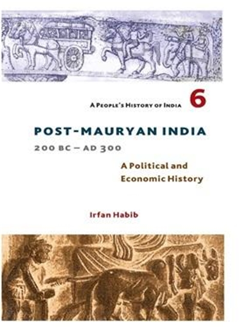 A Peoples History of India 6 Post-Mauryan India 200bc-ad 300 : A Political And Economic History